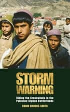 Storm Warning - Riding the Crosswinds in the Pakistan-Afghan Borderlands ebook by Robin Brooke-Smith, Khalid Aziz