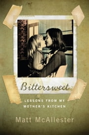 Bittersweet - Lessons from My Mother's Kitchen ebook by Matt McAllester