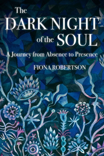 The Dark Night of the Soul - A Journey from Absence to Presence ebook by Fiona Robertson