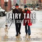 Fairy Tale Interrupted - A Memoir of Life, Love, and Loss audiobook by RoseMarie Terenzio