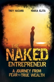 The Naked Entrepreneur - A Journey From Fear to True Wealth ebook by Troy Hazard,Maria Elita