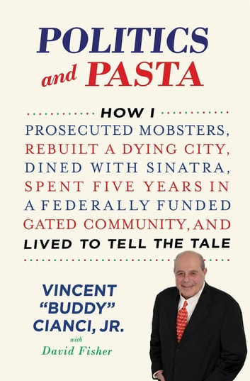 "Politics and Pasta - How I Prosecuted Mobsters, Rebuilt a Dying City, Dined with Sinatra, Spent Five Years in a Federally Funded Gated Community, and Lived to Tell the Tale ebook by David Fisher,Vincent ""Buddy"" Cianci Jr."