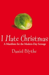 I Hate Christmas - A Manifesto for the Modern-Day Scrooge ebook by Daniel Blythe
