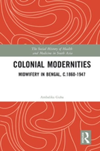 Colonial Modernities - Midwifery in Bengal, c.1860–1947 ebook by Ambalika Guha