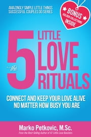 The 5 Little Love Rituals: Connect and Keep Your Love Alive No Matter How Busy You Are ebook by Marko Petkovic