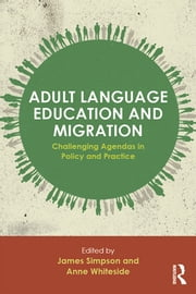 Adult Language Education and Migration - Challenging agendas in policy and practice ebook by James Simpson,Anne Whiteside