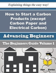 How to Start a Carbon Products (except Carbon Paper and Electrical Carbon) Business (Beginners Guide ebook by Gennie Yount,Sam Enrico