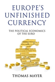 Europes Unfinished Currency - The Political Economics of the Euro ebook by Thomas Mayer