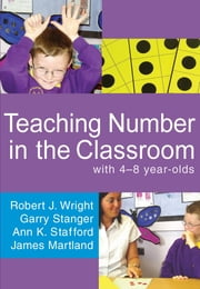 Teaching Number in the Classroom with 4-8 year olds ebook by Garry Stanger,Ann K Stafford,Mr James Martland,Robert J Wright