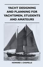 Yacht Designing and Planning for Yachtsmen, Students and Amateurs ebook by Howard I. Chapelle