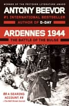 Ardennes 1944 - The Battle of the Bulge eBook by Antony Beevor