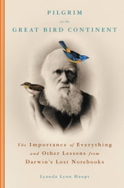 Pilgrim on the Great Bird Continent - The Importance of Everything and Other Lessons from Darwin's Lost Notebooks ebook by Lyanda Lynn Haupt