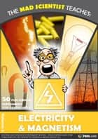 The Mad Scientist Teaches: Electricity & Magnetism - 50 Fun science experiments for grades 1 to 8 ebook by JB Concepts Media