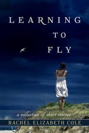 Learning to Fly - A Collection of Short Stories ebook by Rachel Elizabeth Cole