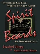 Everything You Ever Wanted To Know About Spirit Boards But Were Afraid To Ask ebook by Jezebel Jorge,Spirit Guide Odessa