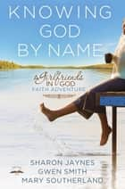 Knowing God by Name - A Girlfriends in God Faith Adventure ebook by Sharon Jaynes, Gwen Smith, Mary Southerland