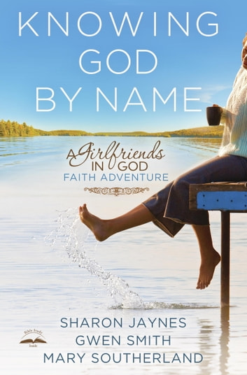 Knowing God by Name - A Girlfriends in God Faith Adventure ebook by Sharon Jaynes,Gwen Smith,Mary Southerland