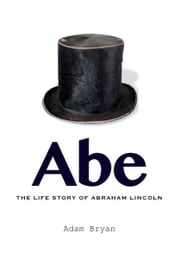 Abe: The Life Story of Abraham Lincoln ebook by Adam Bryan