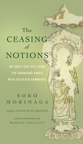The Ceasing of Notions - An Early Zen Text from the Dunhuang Caves with Selected Comments ebook by Soko Morinaga