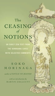 The Ceasing of Notions - An Early Zen Text from the Dunhuang Caves with Selected Comments ebook by Soko Morinaga,Martin Collcutt,Venerable Myokyo-ni,Michelle Bromley