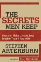 The Secrets Men Keep - How Men Make Life and Love Tougher Than It Has to Be ebook by Stephen Arterburn