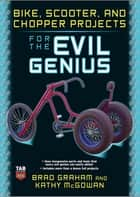 Bike, Scooter, and Chopper Projects for the Evil Genius ebook by Brad Graham,Kathy McGowan