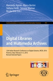 Digital Libraries and Multimedia Archives - 12th Italian Research Conference on Digital Libraries, IRCDL 2016, Florence, Italy, February 4-5, 2016, Revised Selected Papers ebook by