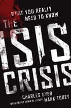 The ISIS Crisis - What You Really Need to Know ebook by Charles H. Dyer, Mark Tobey