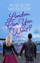 London, Can You Wait? ebook by Jacquelyn Middleton