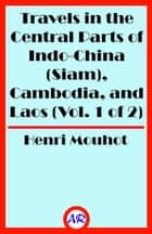 Travels in the Central Parts of Indo-China (Siam), Cambodia, and Laos (Vol. 1 of 2) ebook by Henri Mouhot