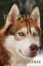 The Dogs Know ebook by Jon Sniderman