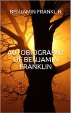 Autobiography of Benjamin Franklin (Illustrated) ebook by