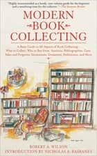 Modern Book Collecting - A Basic Guide to All Aspects of Book Collecting—What to Collect, Who to Buy from, Auctions, Bibliographies, Care, Fakes and Forgeries, Investments, Donations, Definitions, and More ebook by Robert A. Wilson, Nicholas A. Basbanes