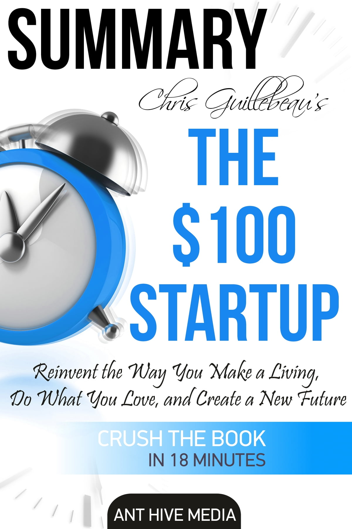 Chris Guillebeau's The $100 Startup: Reinvent the Way You Make a Living, Do  What You Love, and Create a New Future | Summary ebook by Ant Hive Media -