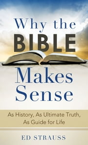 Why the Bible Makes Sense - As History, As Ultimate Truth, As Guide for Life ebook by Ed Strauss
