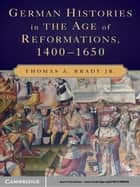 German Histories in the Age of Reformations, 1400–1650 ebook by Thomas A. Brady Jr.