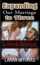 Expanding Our Marriage to Three ebook by Laran Mithras