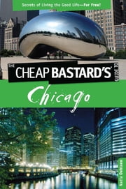 Cheap Bastard's™ Guide to Chicago - Secrets of Living the Good Life--For Free! ebook by Nadia Oehlsen