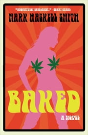 Baked - A Novel eBook by Mark Haskell Smith