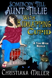 Somebody Tell Aunt Tillie We're Kidnapping Cupid - A Toad Witch Novella ebook by Christiana Miller