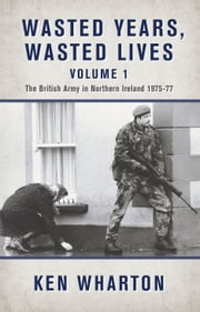 Wasted Years, Wasted Lives Volume 1 - The British Army in Northern Ireland 1975-77 ebook by Ken Wharton