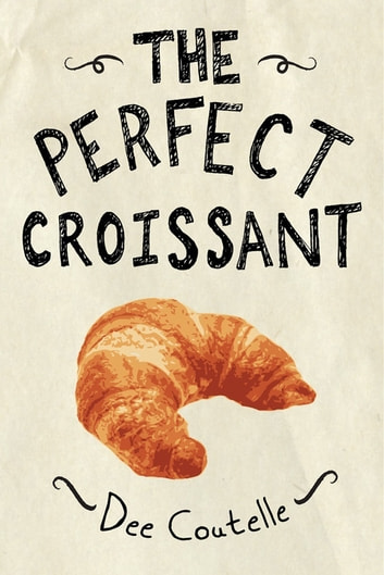 The Perfect Croissant - Step-by-Step Instructions Plus Fabulous Fillings ebook by Dee Coutelle