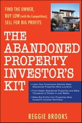 The Abandoned Property Investor's Kit - Find the Owner, Buy Low (with No Competition), Sell for Big Profits ebook by Reggie Brooks