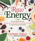 Raw Energy - 124 Raw Food Recipes for Energy Bars, Smoothies, and Other Snacks to Supercharge Your Body ebook by Stephanie L. Tourles