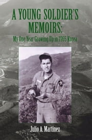 A Young Soldier's Memoirs: My One Year Growing Up in 1965 Korea - My One Year Growing Up in 1965 Korea ebook by Julio A. Martinez