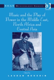 Music and the Play of Power in the Middle East, North Africa and Central Asia ebook by Dr Laudan Nooshin,Professor Keith Howard