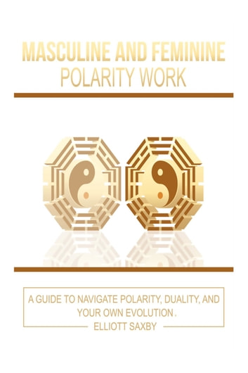 Masculine and Feminine Polarity Work - A Guide to Navigate Polarity, Duality, and Your Own Evolution ebook by Elliott Saxby