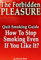 The Forbidden Pleasure: How to Stop Smoking Even If You Like It? ebook by Michael Bush