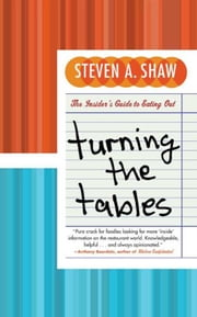 Turning the Tables - An Insider's Guide to Eating Out ebook by Steven A. Shaw