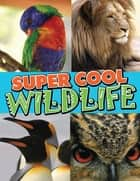 Super Cool Wildlife - From Lions to Penguins in the Wild ebook by Speedy Publishing